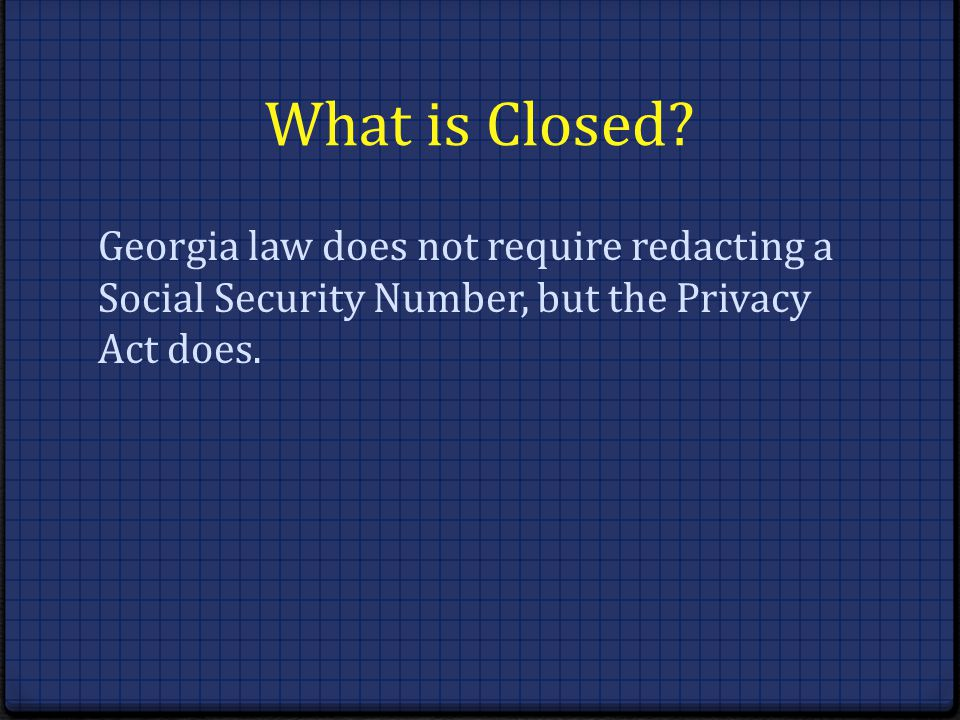 What is Closed? Georgia law does not require redacting a Social Security Number, but the Privacy Act does.