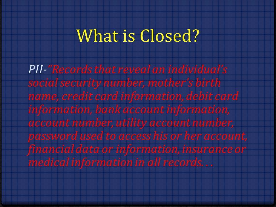 What is Closed? PII-Records that reveal an individuals social security number, mothers birth name, credit card information, debit card information, ba