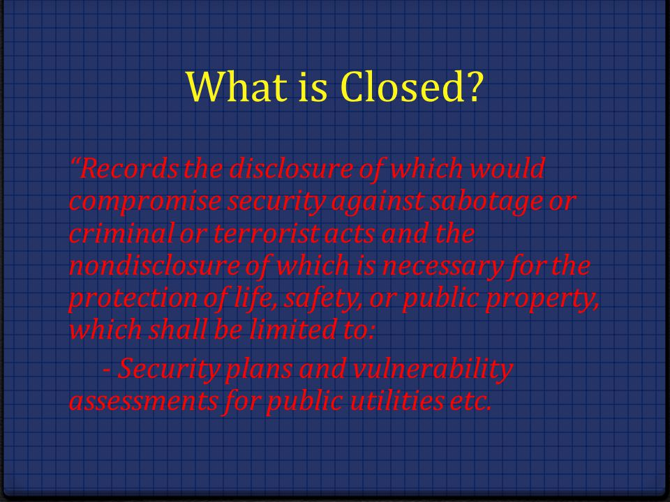 What is Closed? Records the disclosure of which would compromise security against sabotage or criminal or terrorist acts and the nondisclosure of whic