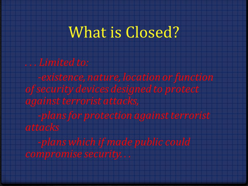 What is Closed?... Limited to: -existence, nature, location or function of security devices designed to protect against terrorist attacks, -plans for