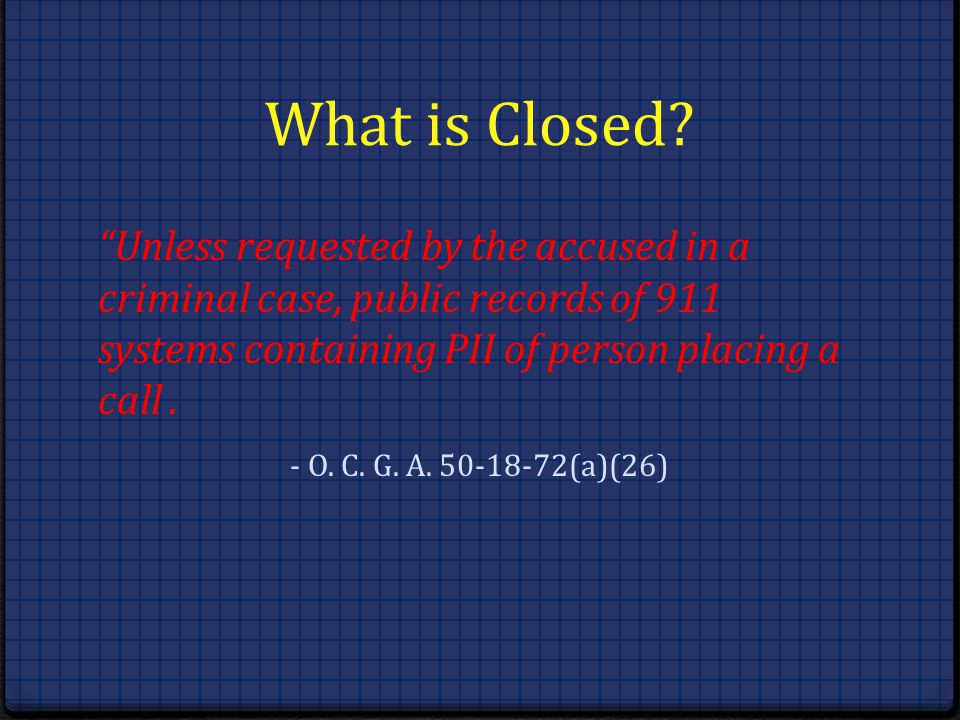 What is Closed? Unless requested by the accused in a criminal case, public records of 911 systems containing PII of person placing a call. - O. C. G.