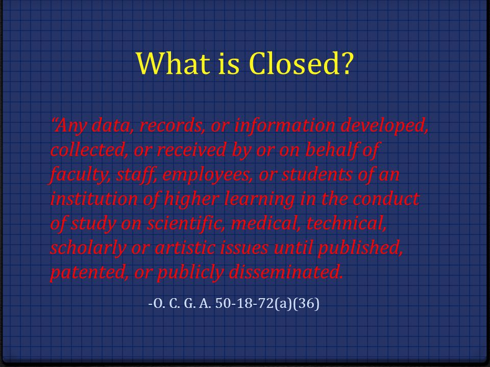 What is Closed? Any data, records, or information developed, collected, or received by or on behalf of faculty, staff, employees, or students of an in