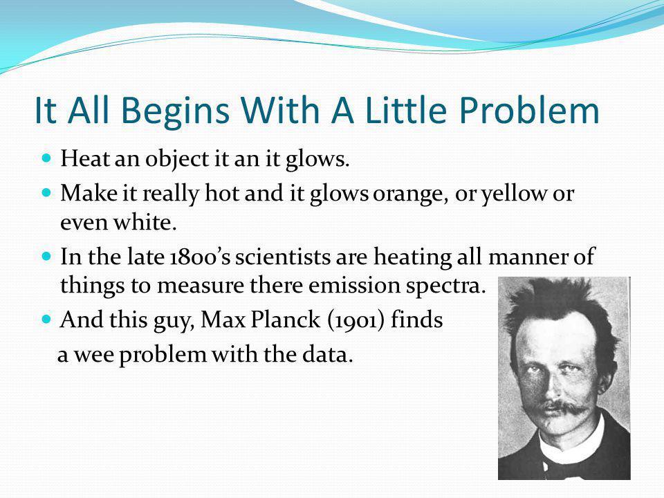 It All Begins With A Little Problem Heat an object it an it glows.