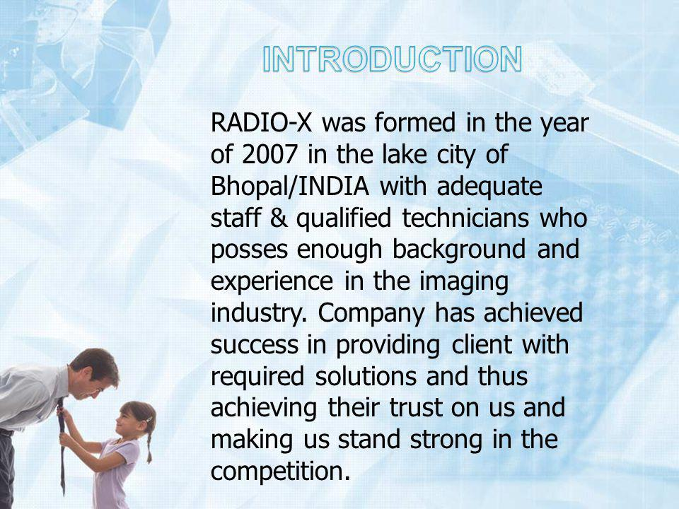 RADIO-X was formed in the year of 2007 in the lake city of Bhopal/INDIA with adequate staff & qualified technicians who posses enough background and experience in the imaging industry.