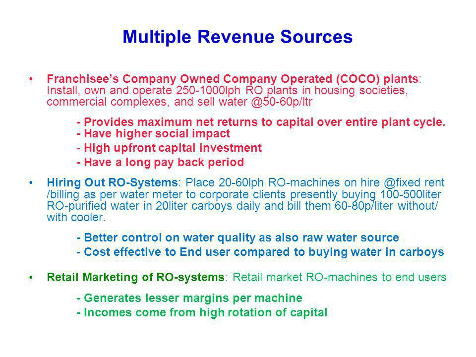 Multiple Revenue Sources Franchisees Company Owned Company Operated (COCO) plants: Install, own and operate 250-1000lph RO plants in housing societies, commercial complexes, and sell water @50-60p/ltr - Provides maximum net returns to capital over entire plant cycle.