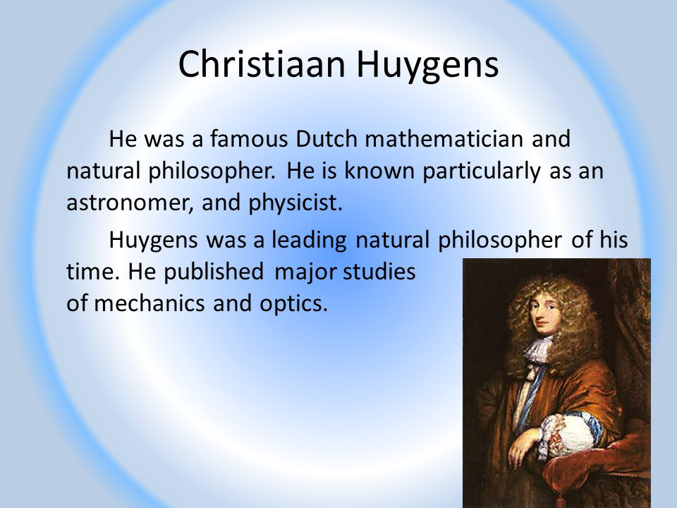 Christiaan Huygens He was a famous Dutch mathematician and natural philosopher. He is known particularly as an astronomer, and physicist. Huygens was