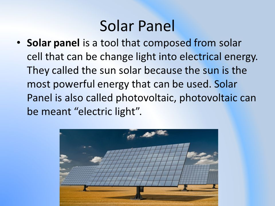 Solar Panel Solar panel is a tool that composed from solar cell that can be change light into electrical energy. They called the sun solar because the