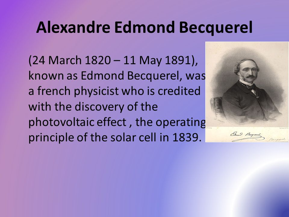 Alexandre Edmond Becquerel (24 March 1820 – 11 May 1891), known as Edmond Becquerel, was a french physicist who is credited with the discovery of the