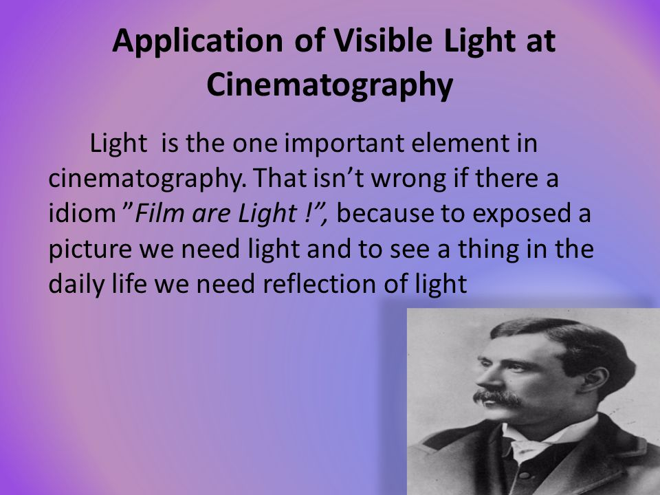 Application of Visible Light at Cinematography Light is the one important element in cinematography. That isnt wrong if there a idiom Film are Light !