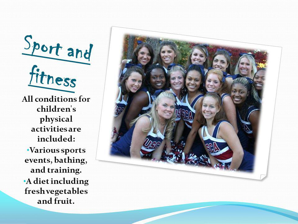 Sport and fitness All conditions for children s physical activities are included: Various sports events, bathing, and training.