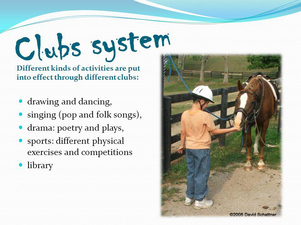 Clubs system Different kinds of activities are put into effect through different clubs: drawing and dancing, singing (pop and folk songs), drama: poetry and plays, sports: different physical exercises and competitions library
