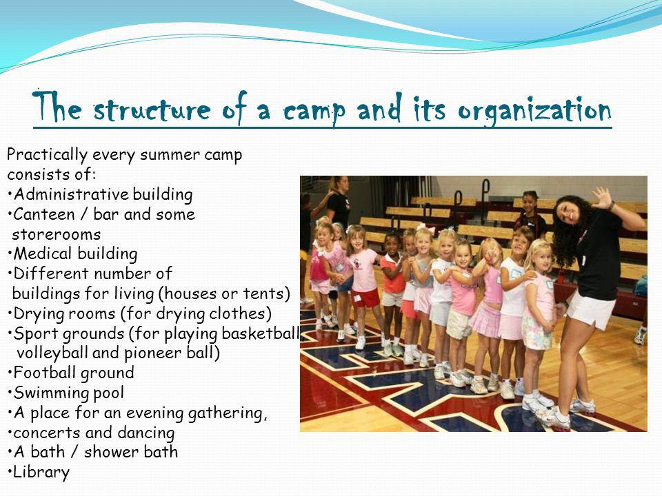 The structure of a camp and its organization Practically every summer camp consists of: Administrative building Canteen / bar and some storerooms Medical building Different number of buildings for living (houses or tents) Drying rooms (for drying clothes) Sport grounds (for playing basketball, volleyball and pioneer ball) Football ground Swimming pool A place for an evening gathering, concerts and dancing A bath / shower bath Library