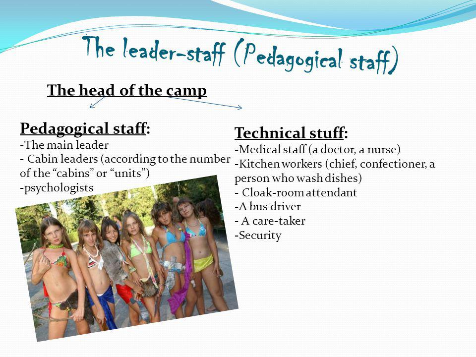 The leader-staff (Pedagogical staff) The head of the camp Pedagogical staff: -The main leader - Cabin leaders (according to the number of the cabins or units) -psychologists Technical stuff: -Medical staff (a doctor, a nurse) -Kitchen workers (chief, confectioner, a person who wash dishes) - Cloak-room attendant -A bus driver - A care-taker -Security
