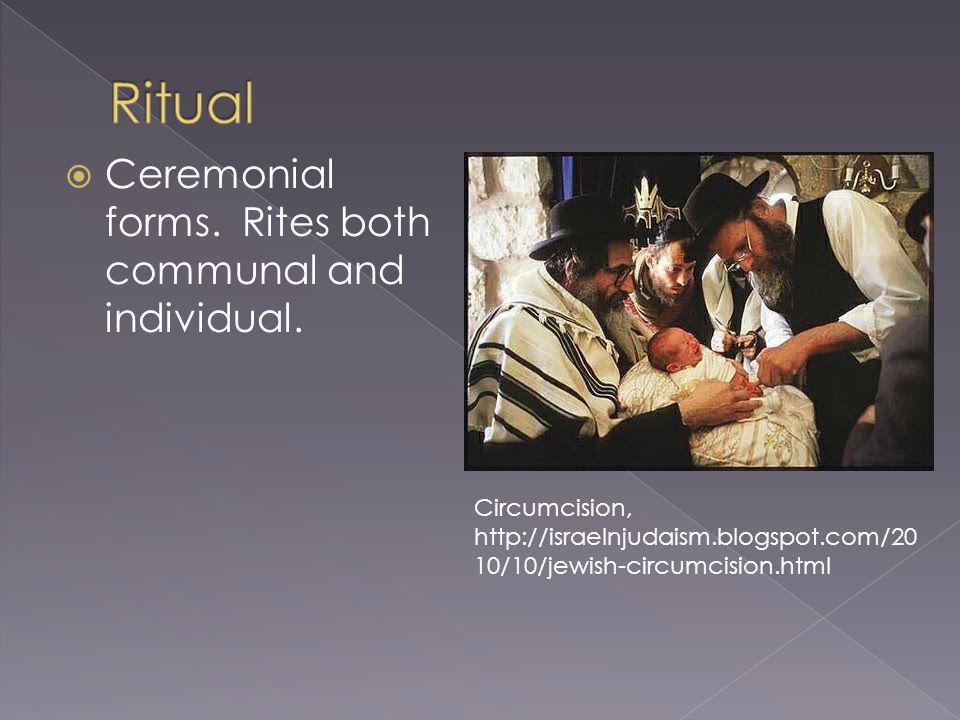 Ceremonial forms. Rites both communal and individual. Circumcision, http://israelnjudaism.blogspot.com/20 10/10/jewish-circumcision.html