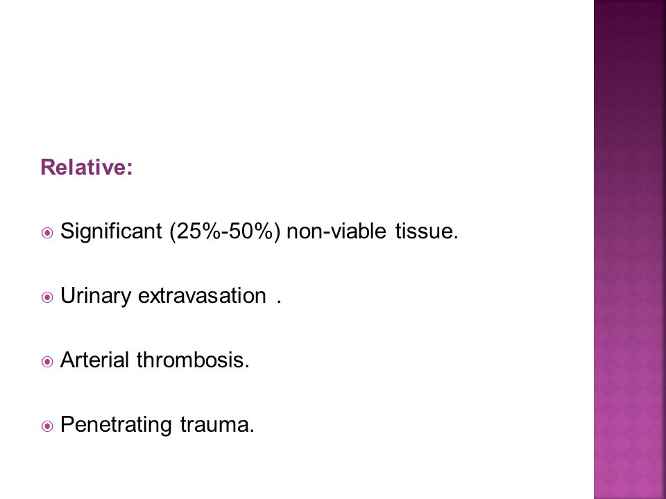 Relative: Significant (25%-50%) non-viable tissue. Urinary extravasation. Arterial thrombosis. Penetrating trauma.