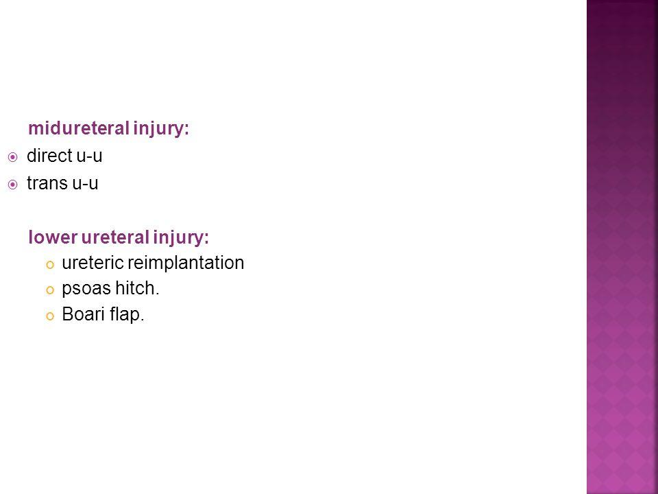 midureteral injury: direct u-u trans u-u lower ureteral injury: ureteric reimplantation psoas hitch. Boari flap.