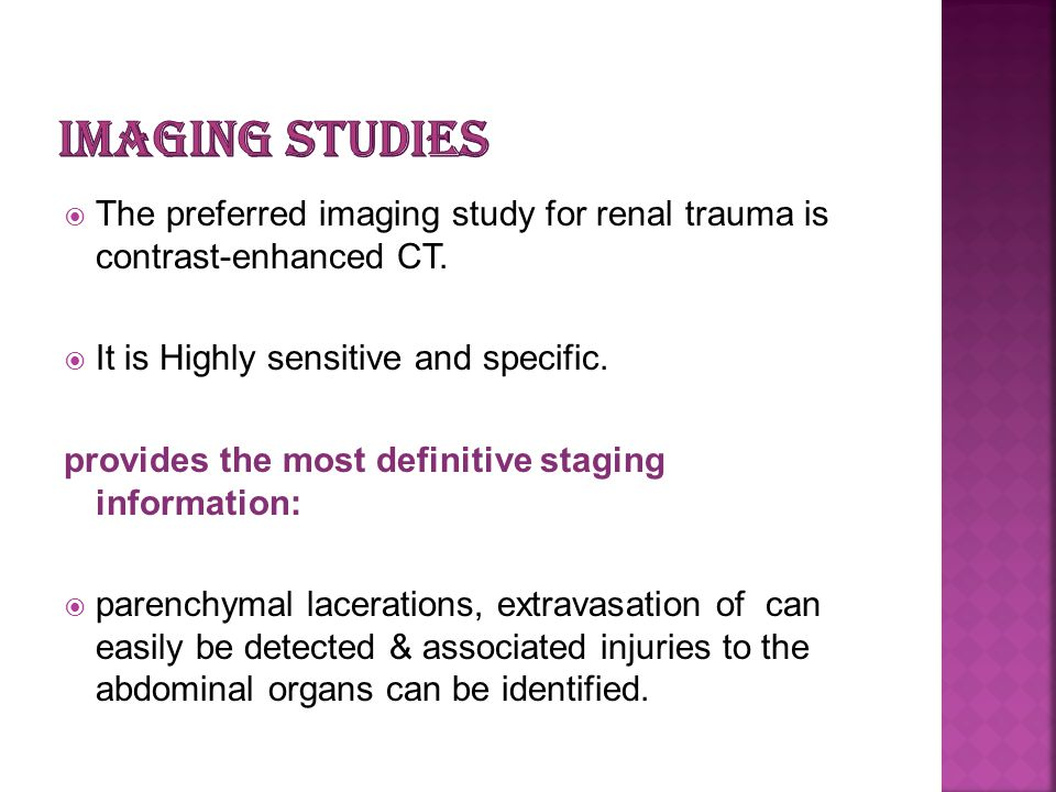 The preferred imaging study for renal trauma is contrast-enhanced CT. It is Highly sensitive and specific. provides the most definitive staging inform