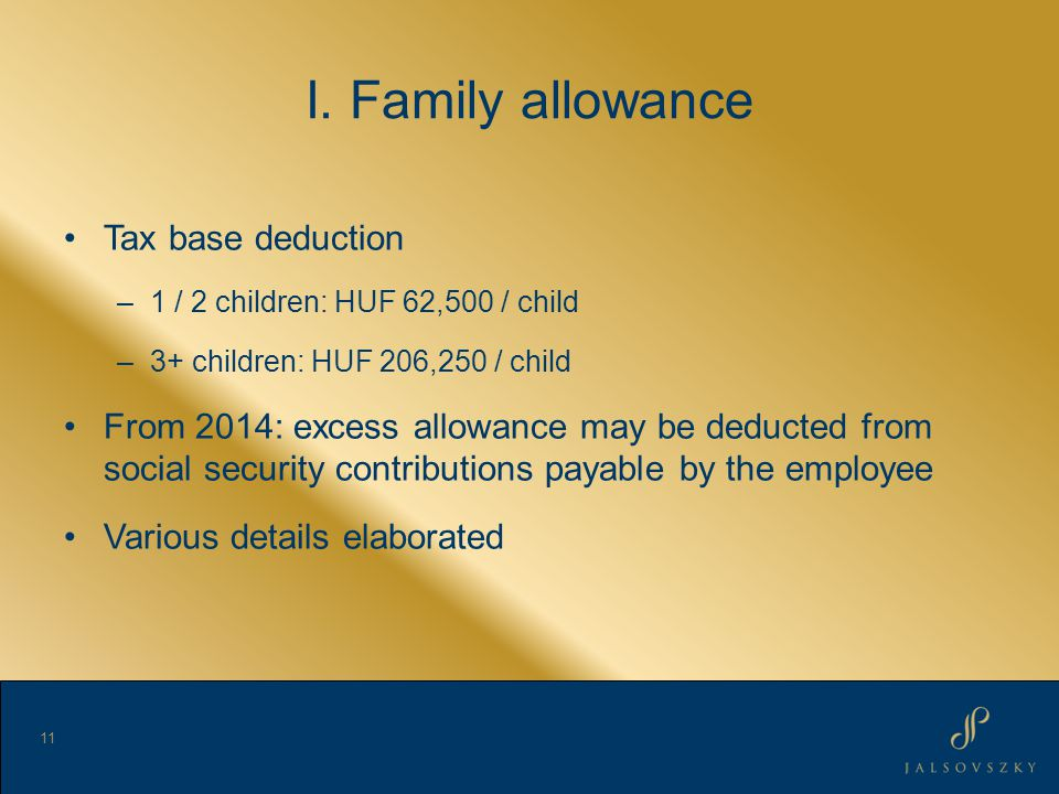 I. Family allowance Tax base deduction –1 / 2 children: HUF 62,500 / child –3+ children: HUF 206,250 / child From 2014: excess allowance may be deduct