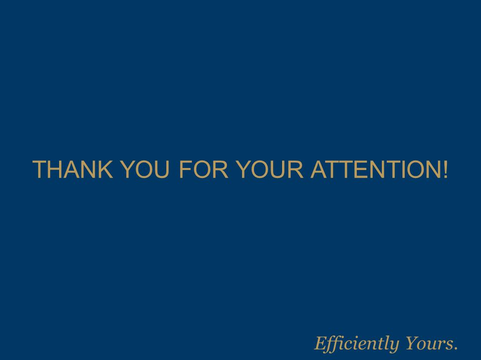 THANK YOU FOR YOUR ATTENTION! Efficiently Yours.