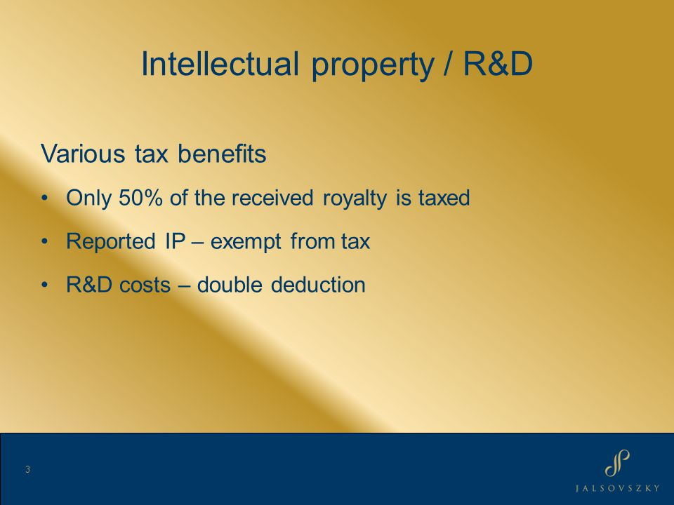 Intellectual property / R&D Various tax benefits Only 50% of the received royalty is taxed Reported IP – exempt from tax R&D costs – double deduction 3