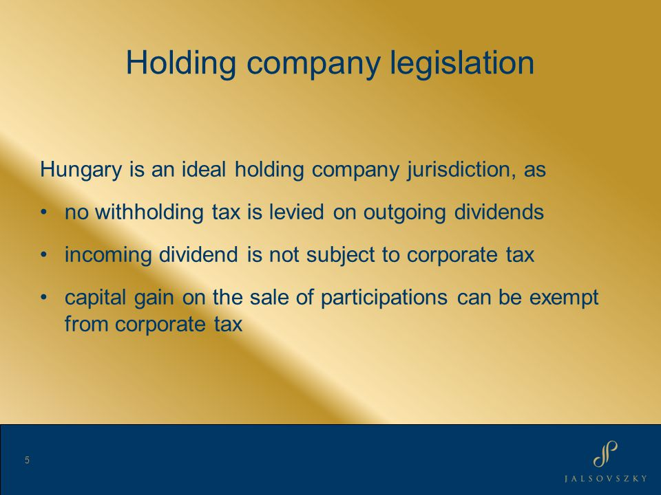 Holding company legislation Hungary is an ideal holding company jurisdiction, as no withholding tax is levied on outgoing dividends incoming dividend is not subject to corporate tax capital gain on the sale of participations can be exempt from corporate tax 5