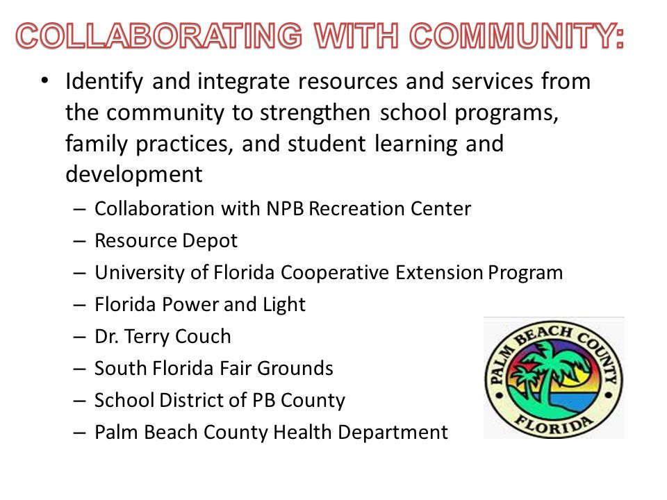 Identify and integrate resources and services from the community to strengthen school programs, family practices, and student learning and development