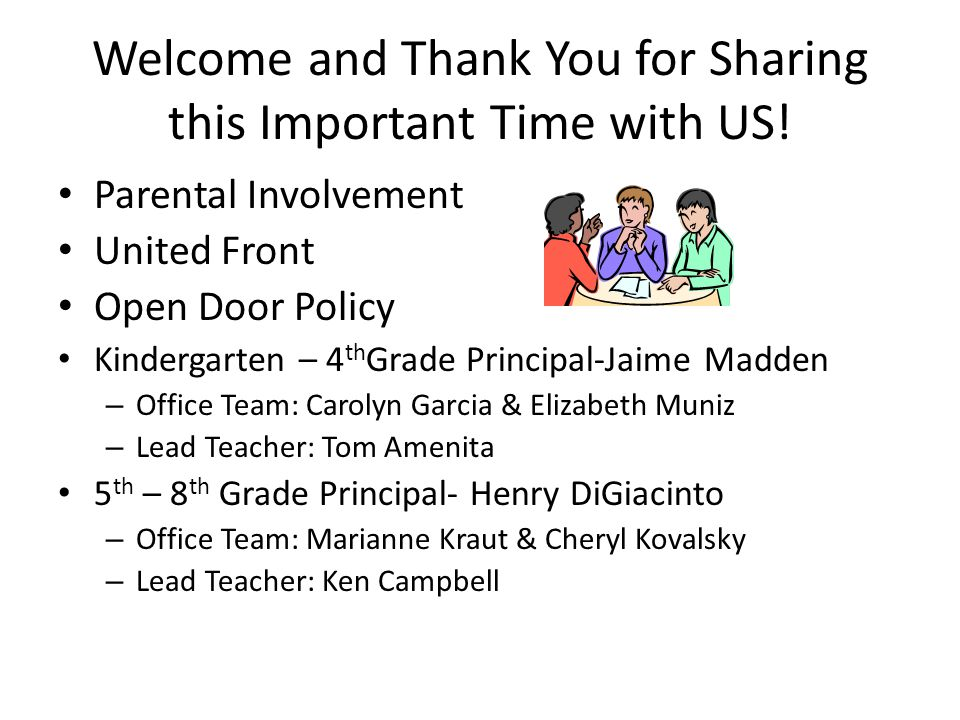 Welcome and Thank You for Sharing this Important Time with US! Parental Involvement United Front Open Door Policy Kindergarten – 4 th Grade Principal-