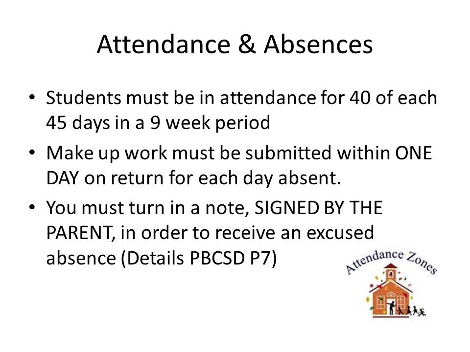 Attendance & Absences Students must be in attendance for 40 of each 45 days in a 9 week period Make up work must be submitted within ONE DAY on return