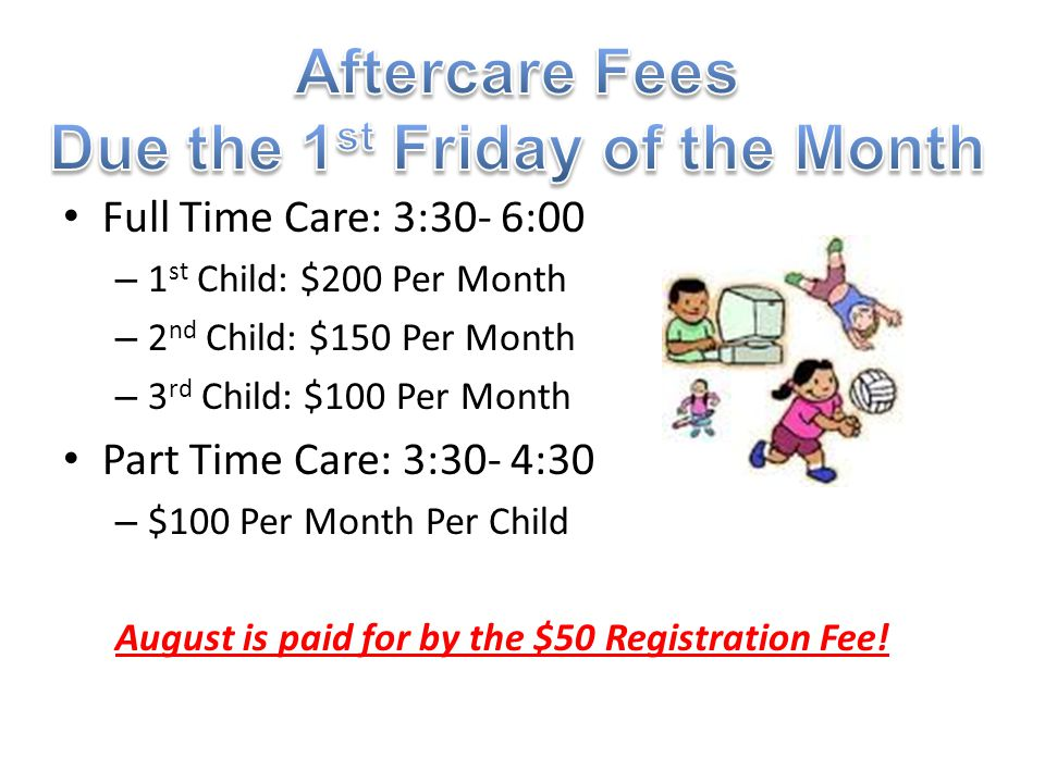 Full Time Care: 3:30- 6:00 – 1 st Child: $200 Per Month – 2 nd Child: $150 Per Month – 3 rd Child: $100 Per Month Part Time Care: 3:30- 4:30 – $100 Pe