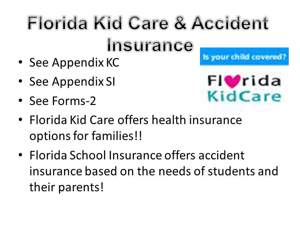 See Appendix KC See Appendix SI See Forms-2 Florida Kid Care offers health insurance options for families!! Florida School Insurance offers accident i