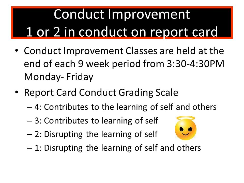Conduct Improvement 1 or 2 in conduct on report card Conduct Improvement Classes are held at the end of each 9 week period from 3:30-4:30PM Monday- Fr