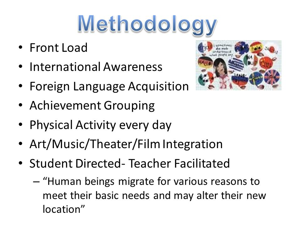 Front Load International Awareness Foreign Language Acquisition Achievement Grouping Physical Activity every day Art/Music/Theater/Film Integration St