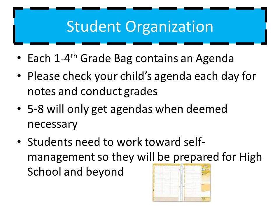 Student Organization Each 1-4 th Grade Bag contains an Agenda Please check your childs agenda each day for notes and conduct grades 5-8 will only get