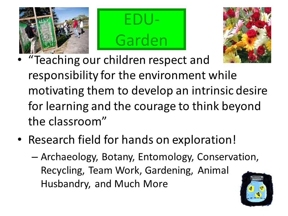 EDU- Garden Teaching our children respect and responsibility for the environment while motivating them to develop an intrinsic desire for learning and