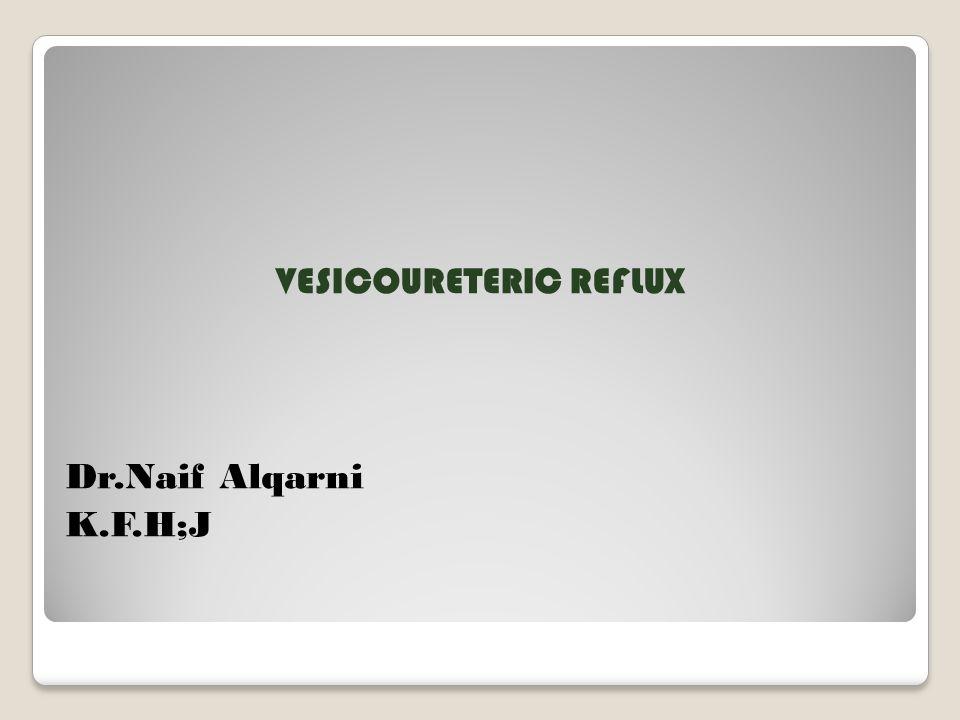 VESICOURETERIC REFLUX Dr.Naif Alqarni K.F.H;J