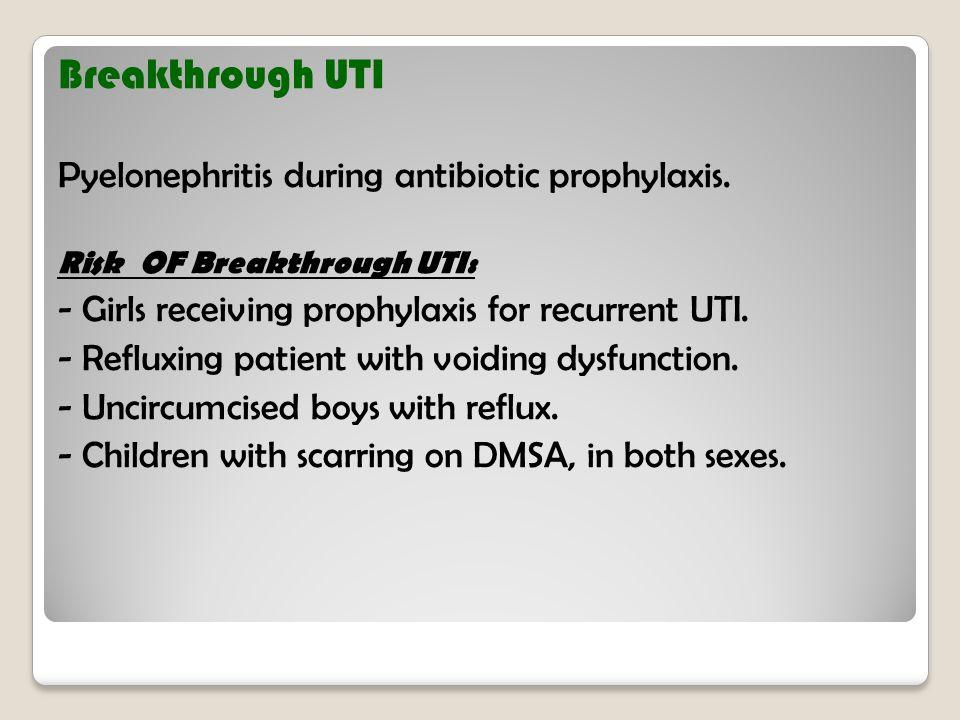 Breakthrough UTI Pyelonephritis during antibiotic prophylaxis. Risk OF Breakthrough UTI: - Girls receiving prophylaxis for recurrent UTI. - Refluxing