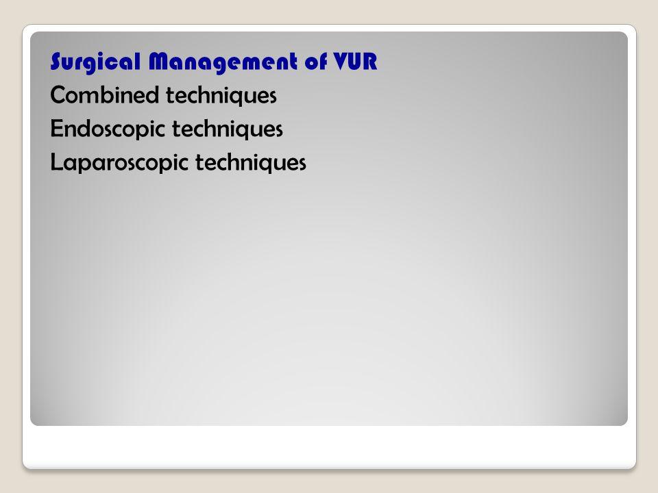 Surgical Management of VUR Combined techniques Endoscopic techniques Laparoscopic techniques