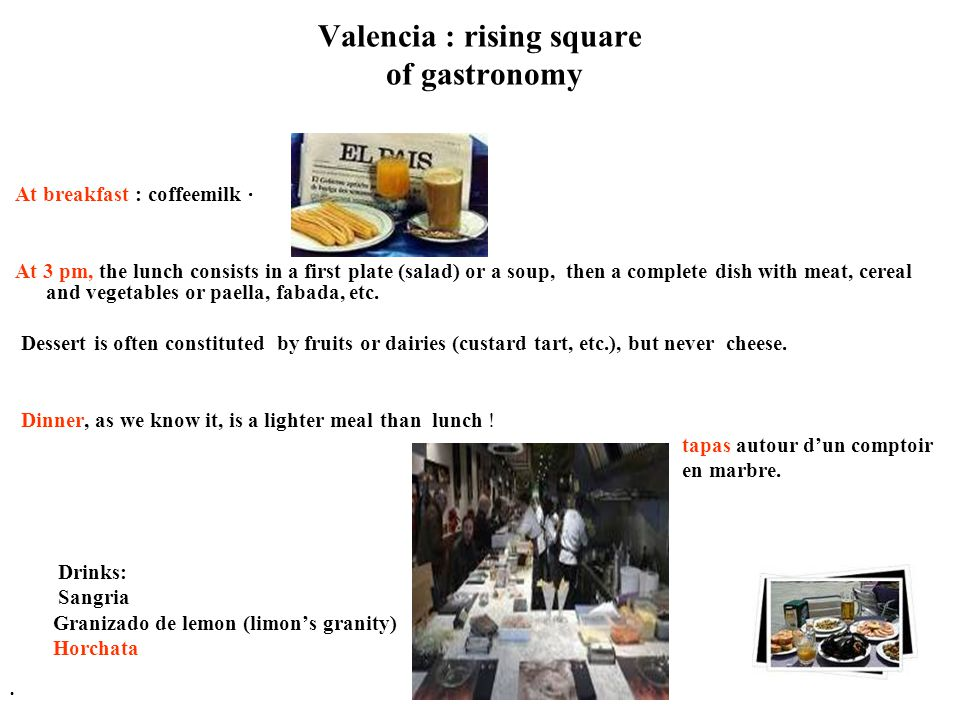 Valencia : rising square of gastronomy At breakfast : coffeemilk · At 3 pm, the lunch consists in a first plate (salad) or a soup, then a complete dish with meat, cereal and vegetables or paella, fabada, etc.