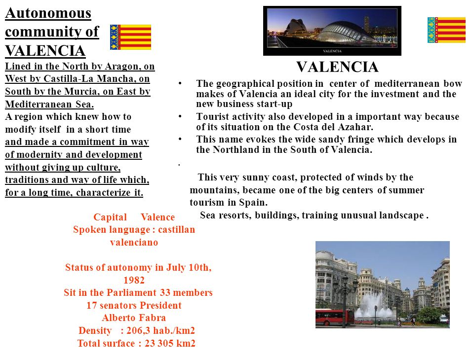 VALENCIA The geographical position in center of mediterranean bow makes of Valencia an ideal city for the investment and the new business start-up Tourist activity also developed in a important way because of its situation on the Costa del Azahar.