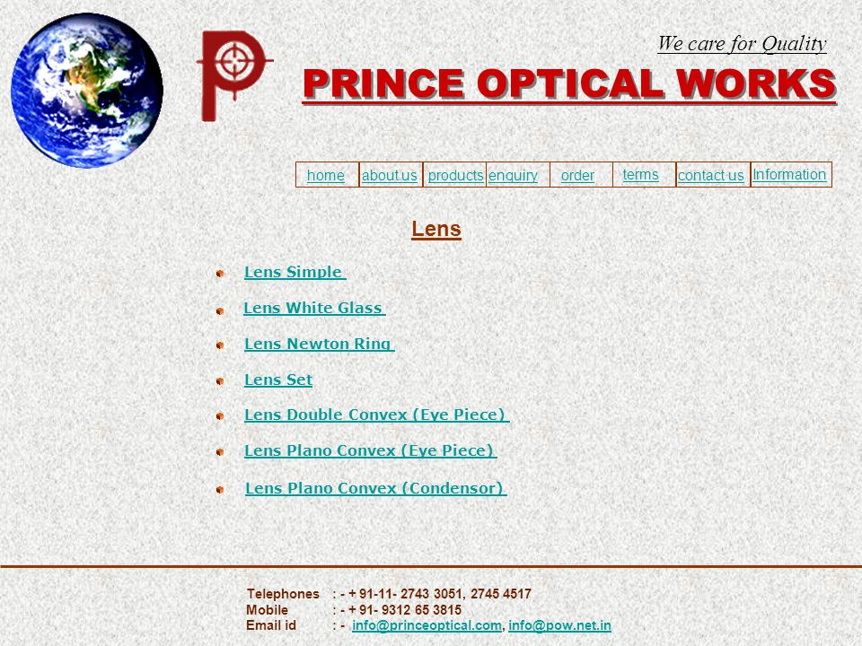 To Submit your order form please connect with internet To Minimize the screen Press Start + D PRINCE OPTICAL WORKS We care for Quality home about usproducts ordercontact us enquiry termsInformation Proceed Telephones: - + 91-11- 2743 3051, 2745 4517 Mobile: - + 91- 9312 65 3815 Email id : - info@princeoptical.com, info@pow.net.ininfo@princeoptical.cominfo@pow.net.in