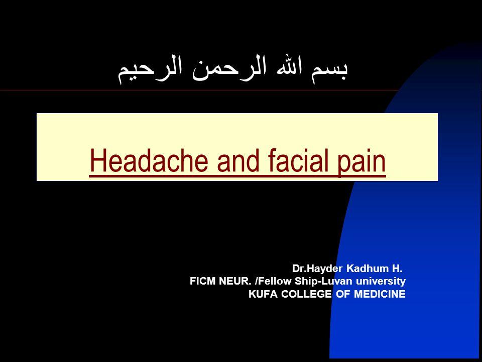 بسم الله الرحمن الرحيم Headache and facial pain Dr.Hayder Kadhum H. FICM NEUR. /Fellow Ship-Luvan university KUFA COLLEGE OF MEDICINE