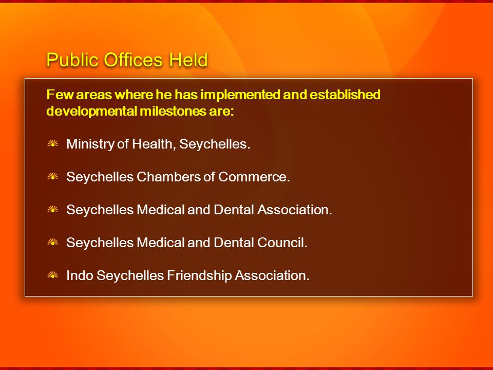 Few areas where he has implemented and established developmental milestones are: Ministry of Health, Seychelles. Seychelles Chambers of Commerce. Seyc