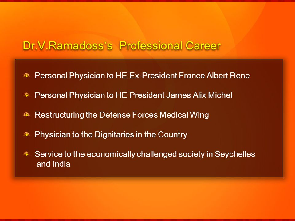 Personal Physician to HE Ex-President France Albert Rene Personal Physician to HE President James Alix Michel Restructuring the Defense Forces Medical