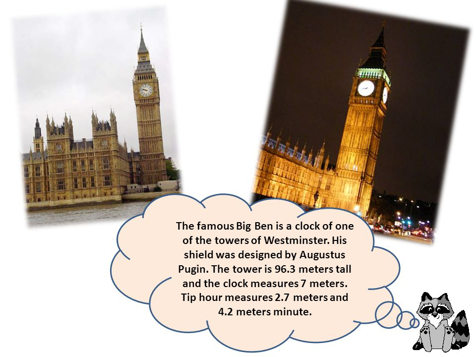 The famous Big Ben is a clock of one of the towers of Westminster. His shield was designed by Augustus Pugin. The tower is 96.3 meters tall and the cl