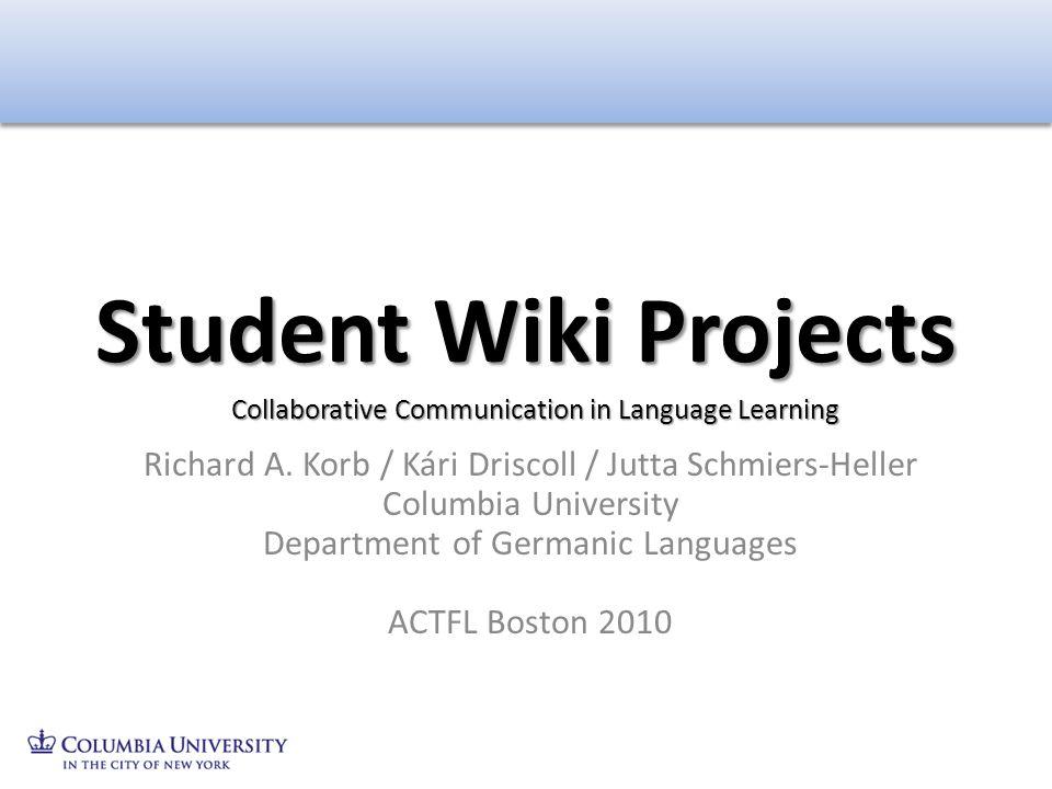 Richard A. Korb / Kári Driscoll / Jutta Schmiers-Heller Columbia University Department of Germanic Languages ACTFL Boston 2010 Student Wiki Projects C
