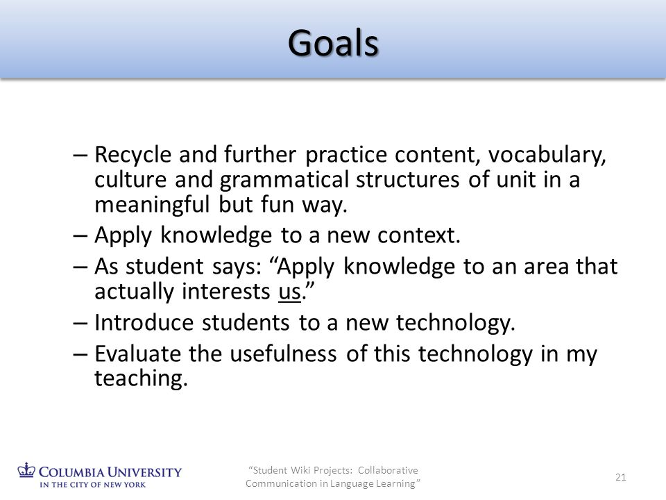 Goals – Recycle and further practice content, vocabulary, culture and grammatical structures of unit in a meaningful but fun way. – Apply knowledge to