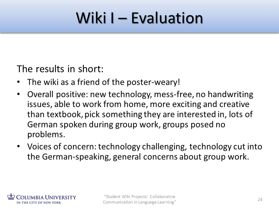 Wiki I – Evaluation The results in short: The wiki as a friend of the poster-weary! Overall positive: new technology, mess-free, no handwriting issues