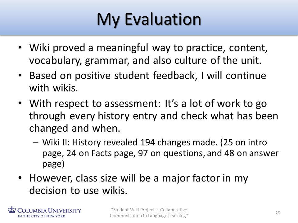 My Evaluation Wiki proved a meaningful way to practice, content, vocabulary, grammar, and also culture of the unit. Based on positive student feedback