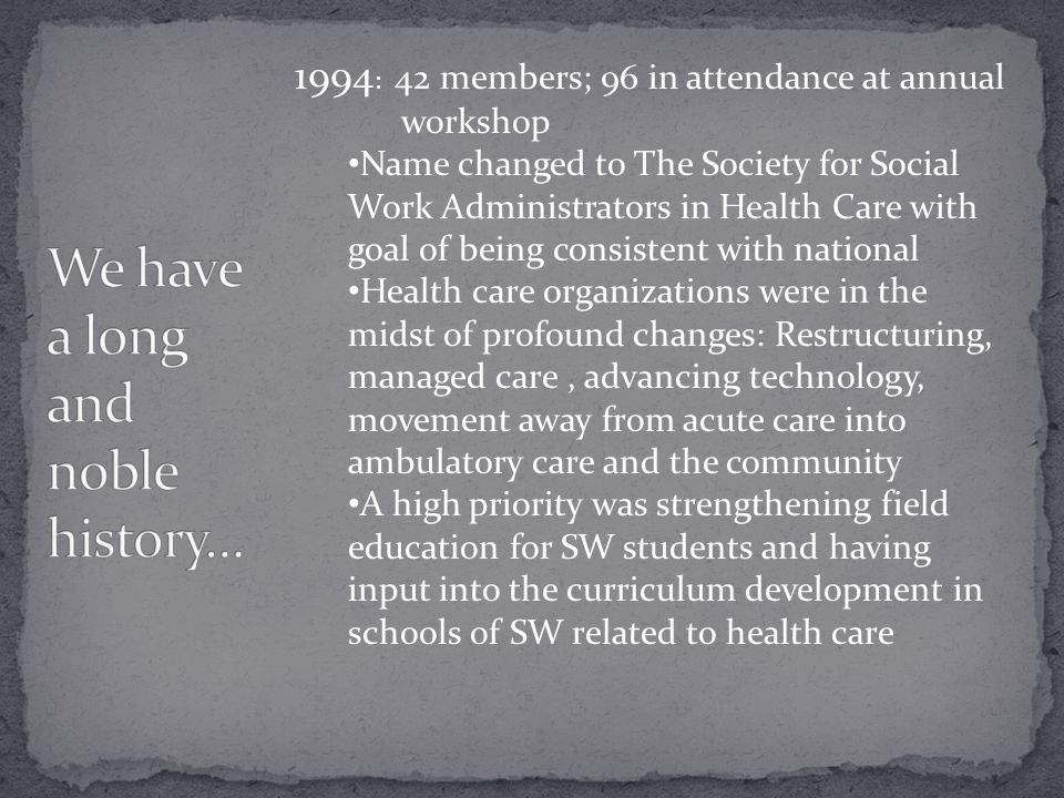 1994 : 42 members; 96 in attendance at annual workshop Name changed to The Society for Social Work Administrators in Health Care with goal of being consistent with national Health care organizations were in the midst of profound changes: Restructuring, managed care, advancing technology, movement away from acute care into ambulatory care and the community A high priority was strengthening field education for SW students and having input into the curriculum development in schools of SW related to health care