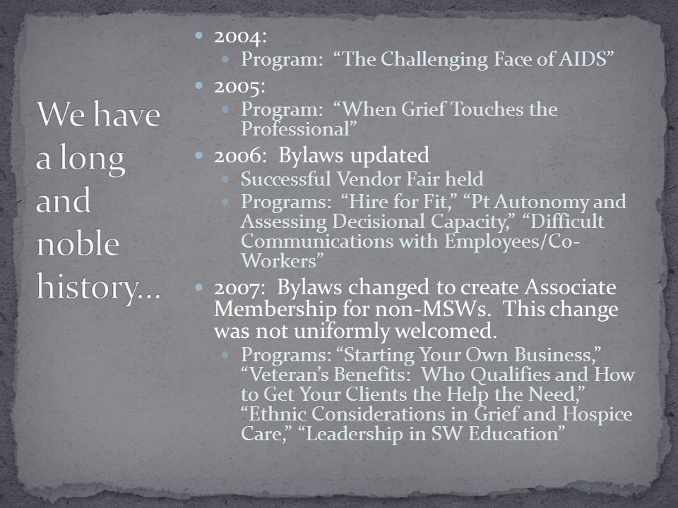 2004: Program: The Challenging Face of AIDS 2005: Program: When Grief Touches the Professional 2006: Bylaws updated Successful Vendor Fair held Programs: Hire for Fit, Pt Autonomy and Assessing Decisional Capacity, Difficult Communications with Employees/Co- Workers 2007: Bylaws changed to create Associate Membership for non-MSWs.